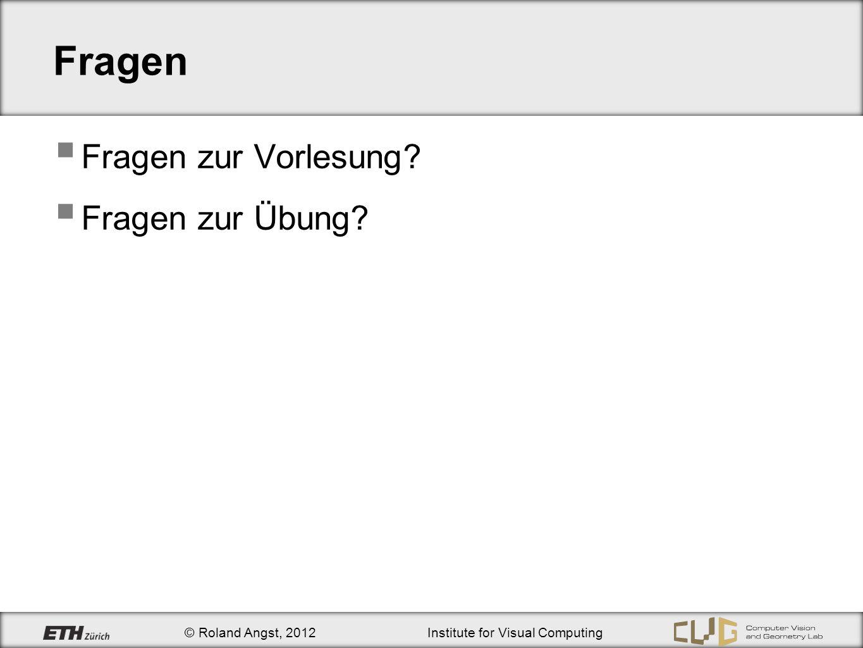 © Roland Angst, 2012Institute for Visual Computing Fragen Fragen zur Vorlesung Fragen zur Übung