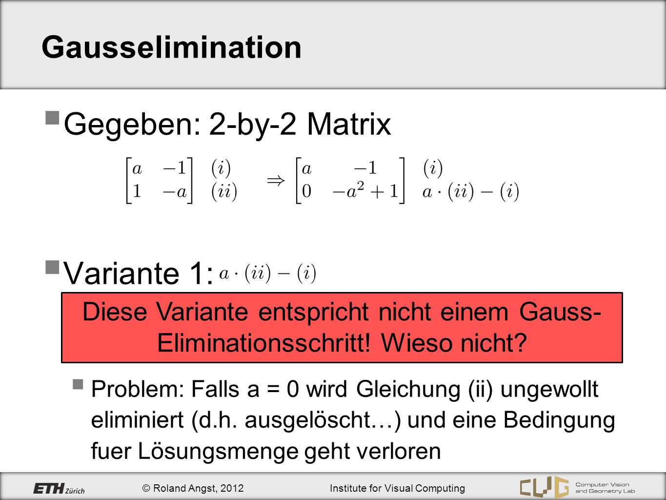 © Roland Angst, 2012Institute for Visual Computing Gausselimination Gegeben: 2-by-2 Matrix Variante 1: Problem: Falls a = 0 wird Gleichung (ii) ungewollt eliminiert (d.h.