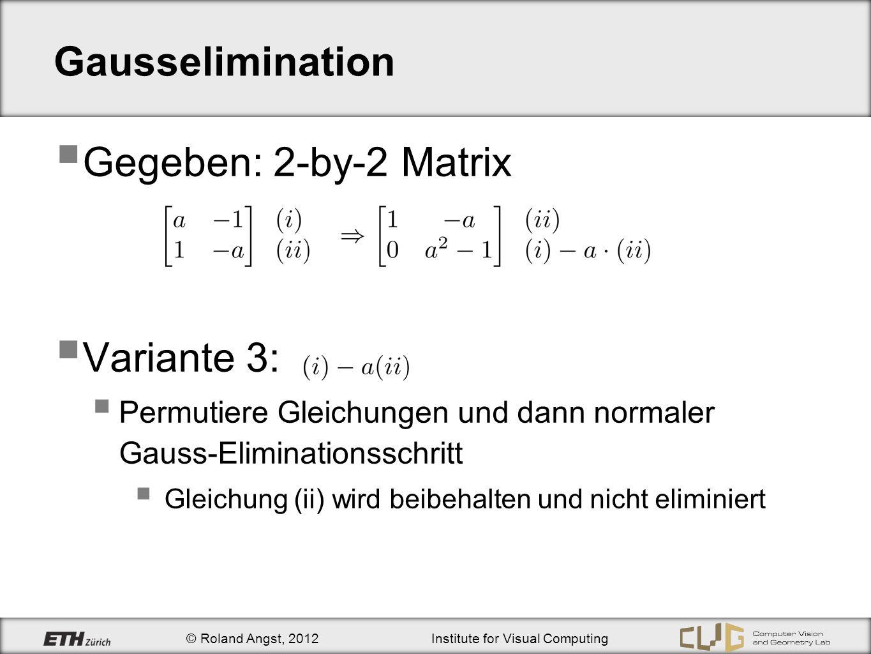 © Roland Angst, 2012Institute for Visual Computing Gausselimination Gegeben: 2-by-2 Matrix Variante 3: Permutiere Gleichungen und dann normaler Gauss-Eliminationsschritt Gleichung (ii) wird beibehalten und nicht eliminiert