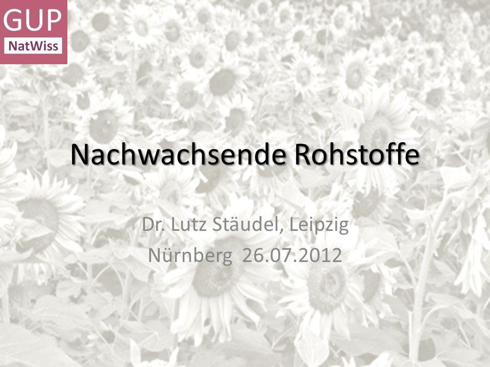 Nachwachsende Rohstoffe Dr. Lutz Stäudel, Leipzig Nürnberg 26.07.2012