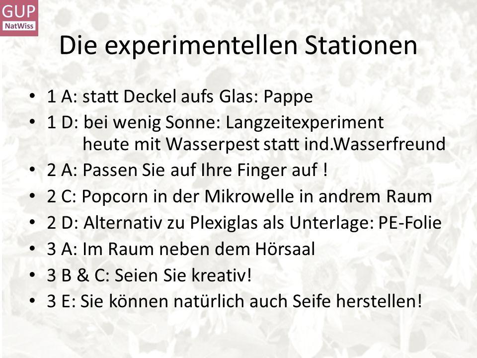 Die experimentellen Stationen 1 A: statt Deckel aufs Glas: Pappe 1 D: bei wenig Sonne: Langzeitexperiment heute mit Wasserpest statt ind.Wasserfreund 2 A: Passen Sie auf Ihre Finger auf .