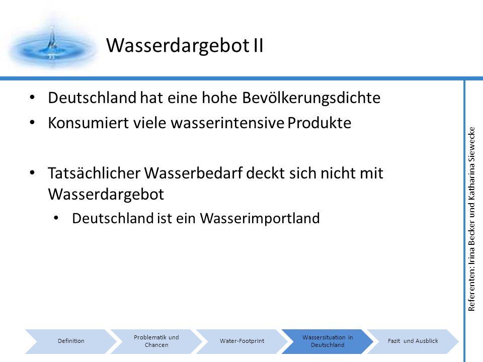 Referenten: Irina Becker und Katharina Siewecke Wasserdargebot II Deutschland hat eine hohe Bevölkerungsdichte Konsumiert viele wasserintensive Produkte Tatsächlicher Wasserbedarf deckt sich nicht mit Wasserdargebot Deutschland ist ein Wasserimportland