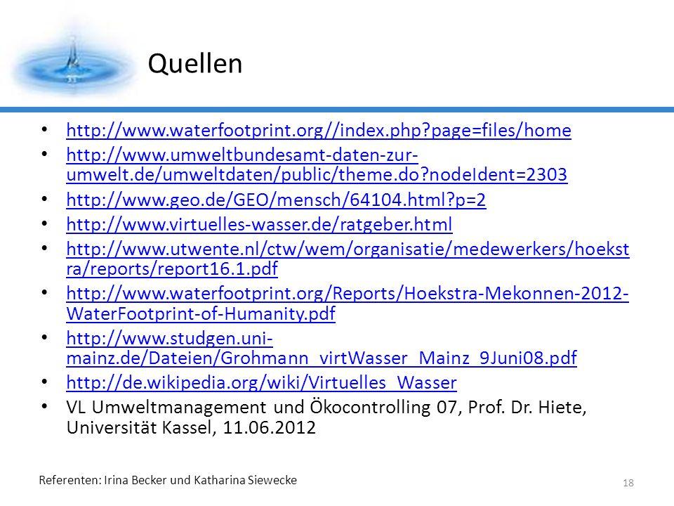 Referenten: Irina Becker und Katharina Siewecke Quellen http://www.waterfootprint.org//index.php?page=files/home http://www.umweltbundesamt-daten-zur- umwelt.de/umweltdaten/public/theme.do?nodeIdent=2303 http://www.umweltbundesamt-daten-zur- umwelt.de/umweltdaten/public/theme.do?nodeIdent=2303 http://www.geo.de/GEO/mensch/64104.html?p=2 http://www.virtuelles-wasser.de/ratgeber.html http://www.utwente.nl/ctw/wem/organisatie/medewerkers/hoekst ra/reports/report16.1.pdf http://www.utwente.nl/ctw/wem/organisatie/medewerkers/hoekst ra/reports/report16.1.pdf http://www.waterfootprint.org/Reports/Hoekstra-Mekonnen-2012- WaterFootprint-of-Humanity.pdf http://www.waterfootprint.org/Reports/Hoekstra-Mekonnen-2012- WaterFootprint-of-Humanity.pdf http://www.studgen.uni- mainz.de/Dateien/Grohmann_virtWasser_Mainz_9Juni08.pdf http://www.studgen.uni- mainz.de/Dateien/Grohmann_virtWasser_Mainz_9Juni08.pdf http://de.wikipedia.org/wiki/Virtuelles_Wasser VL Umweltmanagement und Ökocontrolling 07, Prof.