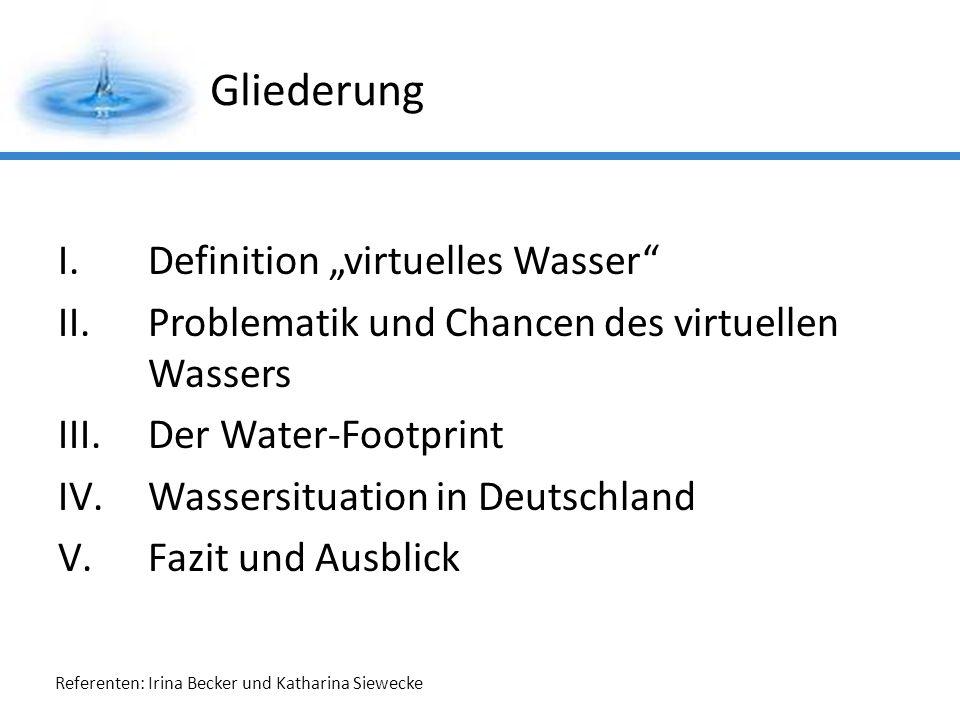 Referenten: Irina Becker und Katharina Siewecke Gliederung I.Definition virtuelles Wasser II.Problematik und Chancen des virtuellen Wassers III.Der Water-Footprint IV.Wassersituation in Deutschland V.Fazit und Ausblick