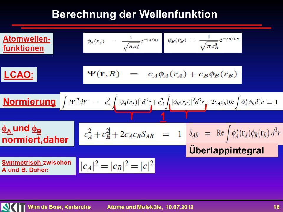Wim de Boer, Karlsruhe Atome und Moleküle, 10.07.2012 16 Berechnung der Wellenfunktion Atomwellen- funktionen LCAO: Normierung A und B normiert,daher