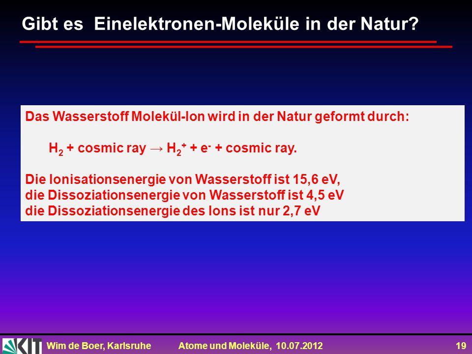 Wim de Boer, Karlsruhe Atome und Moleküle, 10.07.2012 19 Das Wasserstoff Molekül-Ion wird in der Natur geformt durch: H 2 + cosmic ray H 2 + + e - + c