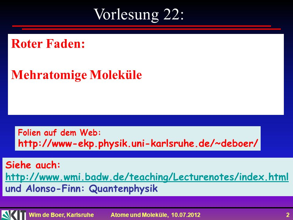 Wim de Boer, Karlsruhe Atome und Moleküle, 10.07.2012 2 Vorlesung 22: Roter Faden: Mehratomige Moleküle Folien auf dem Web: http://www-ekp.physik.uni-