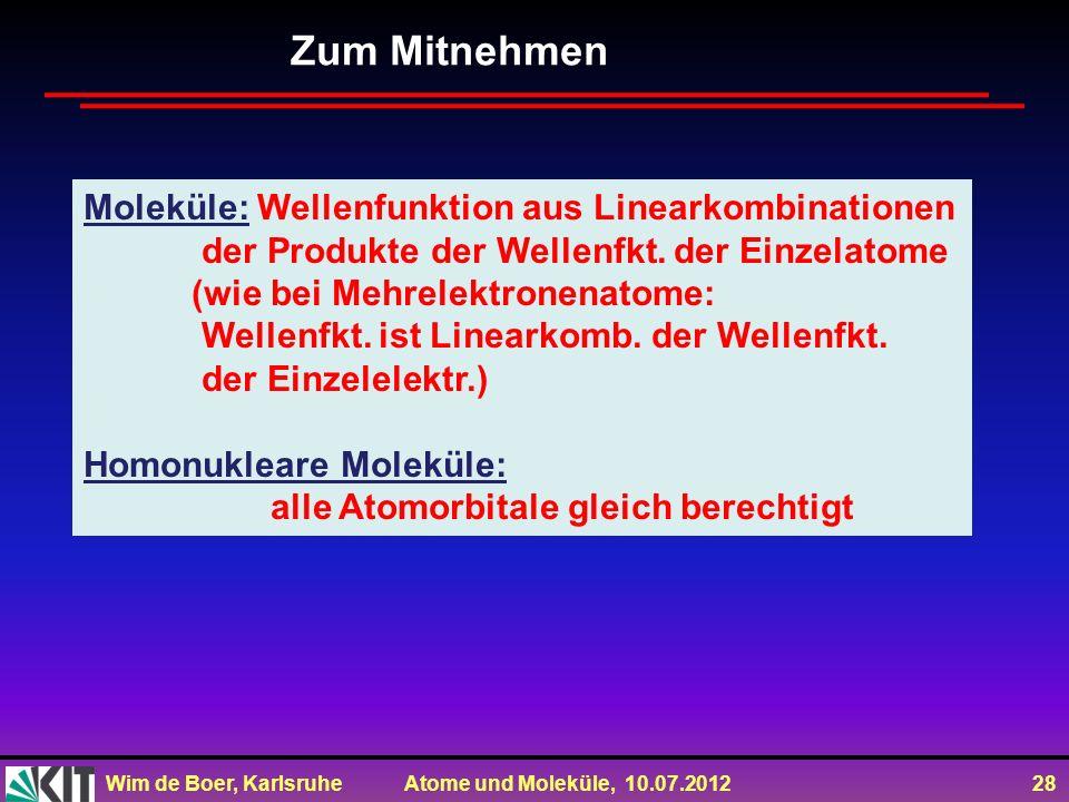 Wim de Boer, Karlsruhe Atome und Moleküle, 10.07.2012 28 Zum Mitnehmen Moleküle: Wellenfunktion aus Linearkombinationen der Produkte der Wellenfkt. de