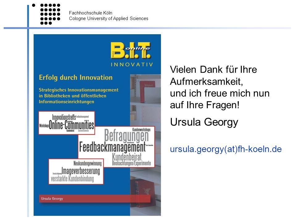 Fachhochschule Köln Cologne University of Applied Sciences © Prof. Dr. Ursula Georgy Vielen Dank für Ihre Aufmerksamkeit, und ich freue mich nun auf I