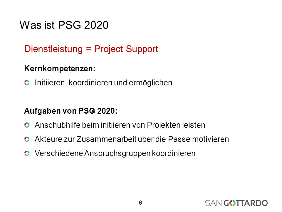 Dienstleistung = Project Support Kernkompetenzen: Initiieren, koordinieren und ermöglichen Aufgaben von PSG 2020: Anschubhilfe beim initiieren von Projekten leisten Akteure zur Zusammenarbeit über die Pässe motivieren Verschiedene Anspruchsgruppen koordinieren 6 Was ist PSG 2020