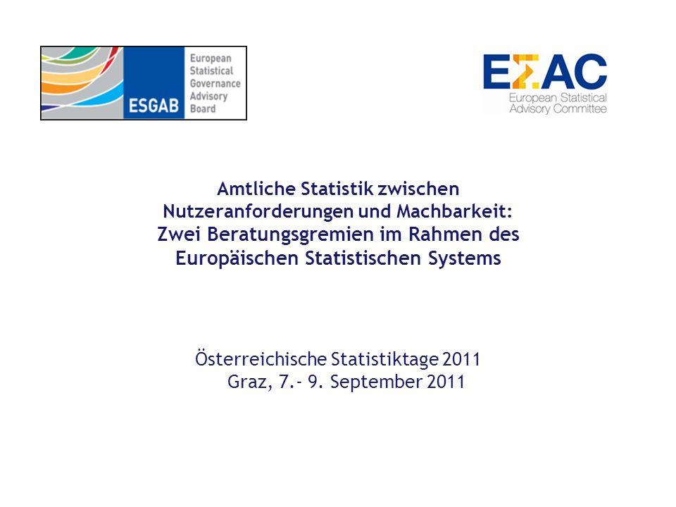 Amtliche Statistik zwischen Nutzeranforderungen und Machbarkeit: Zwei Beratungsgremien im Rahmen des Europäischen Statistischen Systems Österreichische Statistiktage 2011 Graz, 7.- 9.