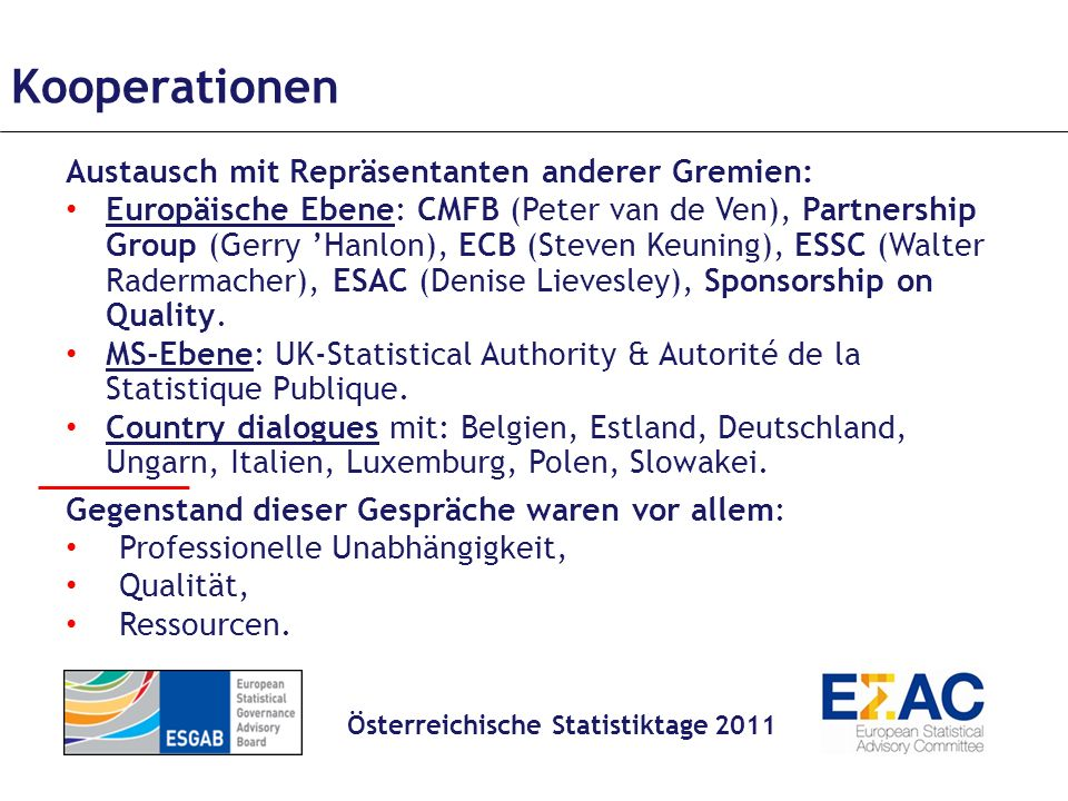 Kooperationen Austausch mit Repräsentanten anderer Gremien: Europäische Ebene: CMFB (Peter van de Ven), Partnership Group (Gerry Hanlon), ECB (Steven Keuning), ESSC (Walter Radermacher), ESAC (Denise Lievesley), Sponsorship on Quality.