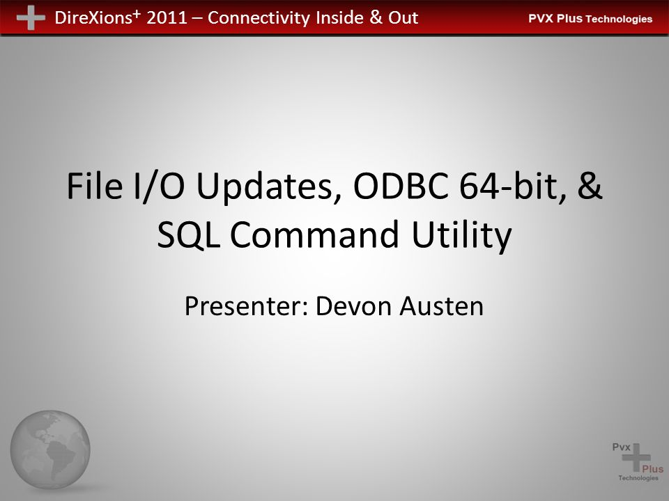 DireXions + 2011 – Connectivity Inside & Out File I/O Updates, ODBC 64-bit, & SQL Command Utility Presenter: Devon Austen
