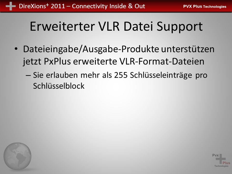 DireXions + 2011 – Connectivity Inside & Out Erweiterter VLR Datei Support Dateieingabe/Ausgabe-Produkte unterstützen jetzt PxPlus erweiterte VLR-Format-Dateien – Sie erlauben mehr als 255 Schlüsseleinträge pro Schlüsselblock