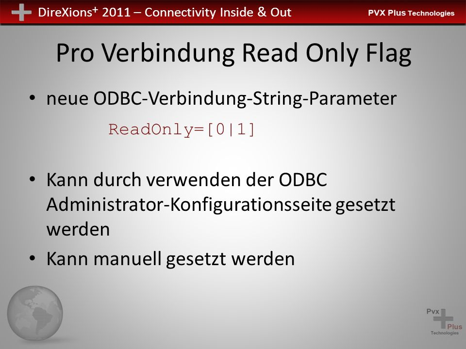 DireXions + 2011 – Connectivity Inside & Out Pro Verbindung Read Only Flag neue ODBC-Verbindung-String-Parameter ReadOnly=[0|1] Kann durch verwenden der ODBC Administrator-Konfigurationsseite gesetzt werden Kann manuell gesetzt werden