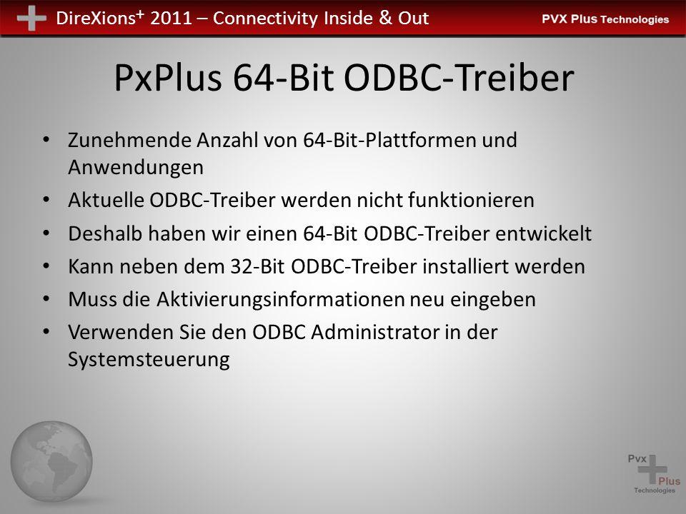DireXions + 2011 – Connectivity Inside & Out PxPlus 64-Bit ODBC-Treiber Zunehmende Anzahl von 64-Bit-Plattformen und Anwendungen Aktuelle ODBC-Treiber werden nicht funktionieren Deshalb haben wir einen 64-Bit ODBC-Treiber entwickelt Kann neben dem 32-Bit ODBC-Treiber installiert werden Muss die Aktivierungsinformationen neu eingeben Verwenden Sie den ODBC Administrator in der Systemsteuerung