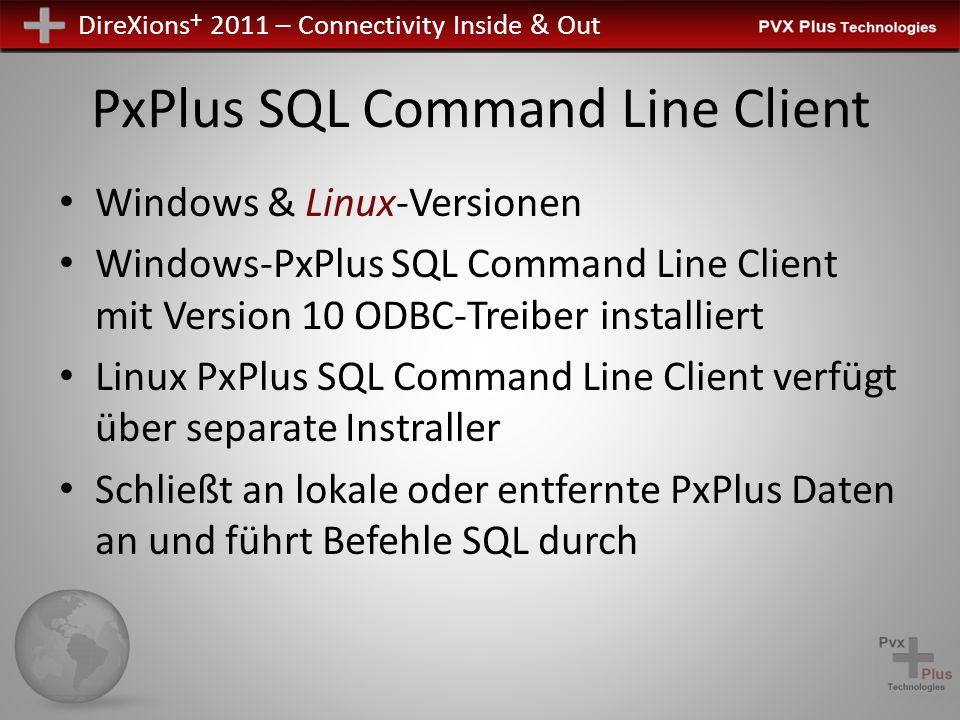 DireXions + 2011 – Connectivity Inside & Out PxPlus SQL Command Line Client Windows & Linux-Versionen Windows-PxPlus SQL Command Line Client mit Version 10 ODBC-Treiber installiert Linux PxPlus SQL Command Line Client verfügt über separate Instraller Schließt an lokale oder entfernte PxPlus Daten an und führt Befehle SQL durch