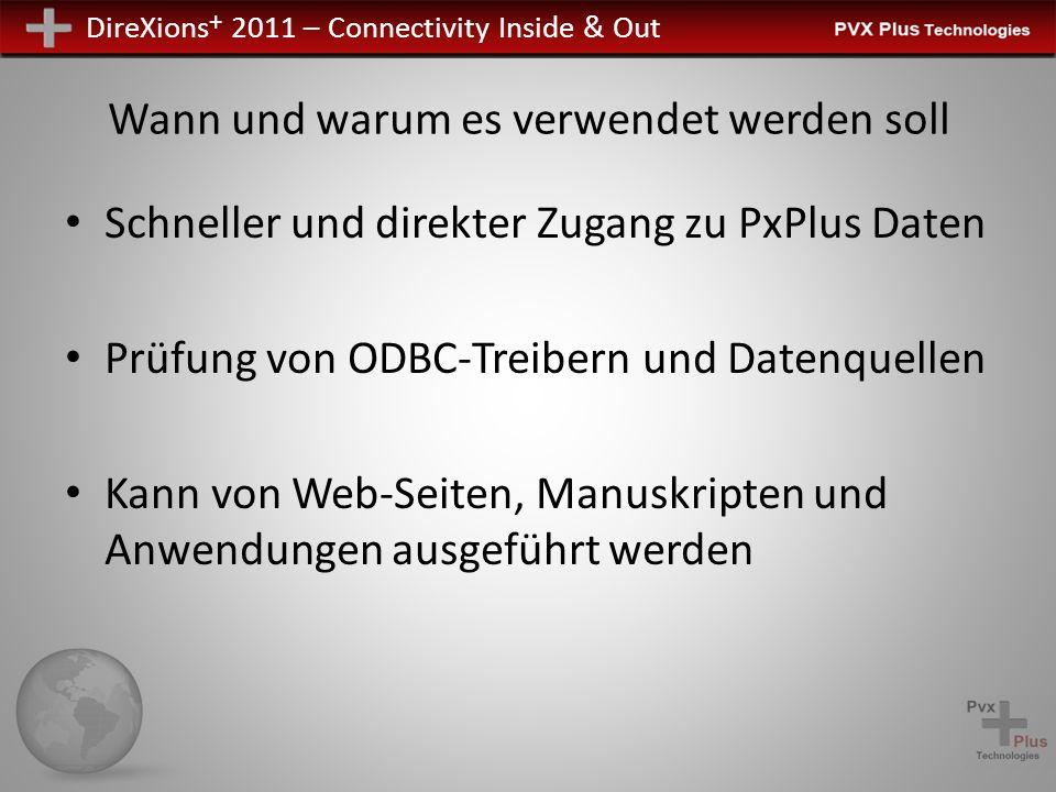 DireXions + 2011 – Connectivity Inside & Out Wann und warum es verwendet werden soll Schneller und direkter Zugang zu PxPlus Daten Prüfung von ODBC-Treibern und Datenquellen Kann von Web-Seiten, Manuskripten und Anwendungen ausgeführt werden