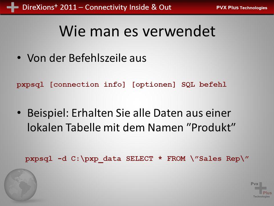 DireXions + 2011 – Connectivity Inside & Out Wie man es verwendet Von der Befehlszeile aus pxpsql [connection info] [optionen] SQL befehl Beispiel: Er