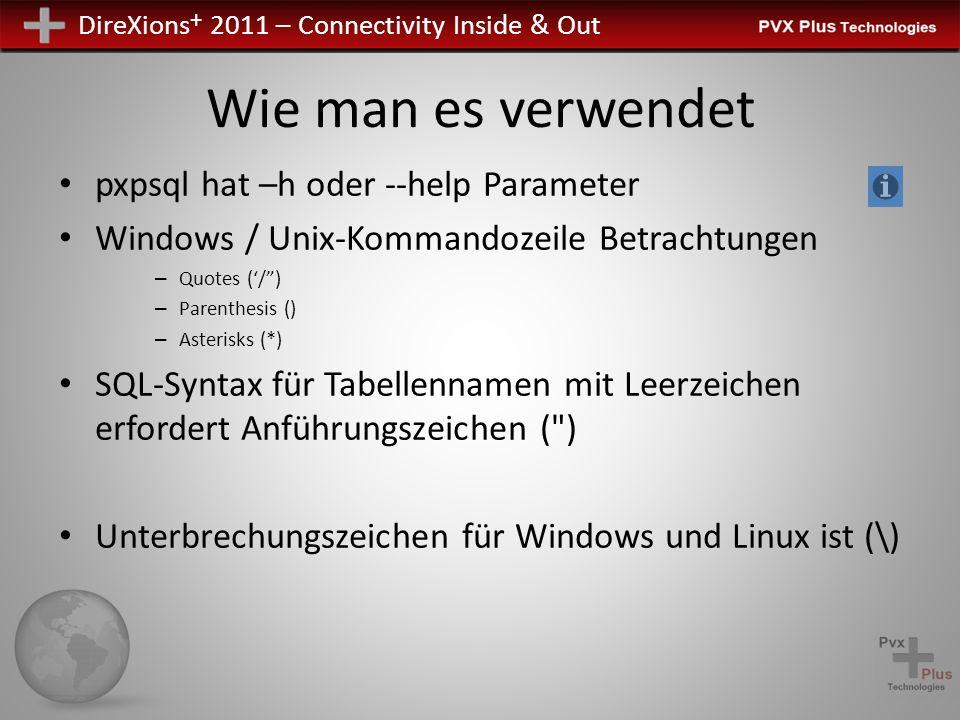DireXions + 2011 – Connectivity Inside & Out Wie man es verwendet pxpsql hat –h oder --help Parameter Windows / Unix-Kommandozeile Betrachtungen – Quotes (/) – Parenthesis () – Asterisks (*) SQL-Syntax für Tabellennamen mit Leerzeichen erfordert Anführungszeichen ( ) Unterbrechungszeichen für Windows und Linux ist (\)