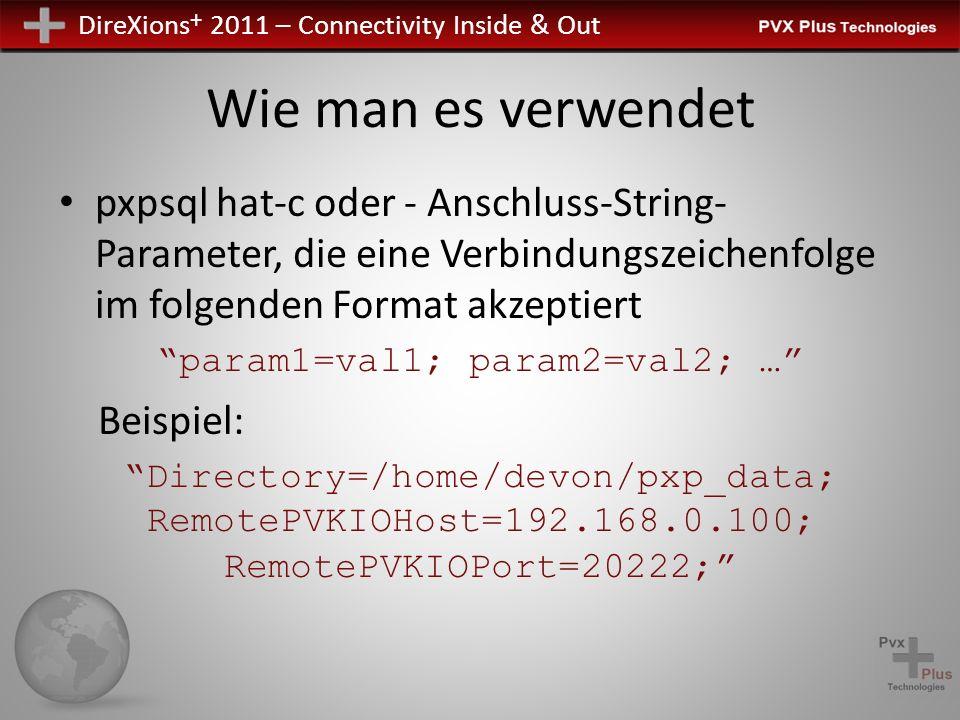 DireXions + 2011 – Connectivity Inside & Out Wie man es verwendet pxpsql hat-c oder - Anschluss-String- Parameter, die eine Verbindungszeichenfolge im folgenden Format akzeptiert param1=val1; param2=val2; … Beispiel: Directory=/home/devon/pxp_data; RemotePVKIOHost=192.168.0.100; RemotePVKIOPort=20222;