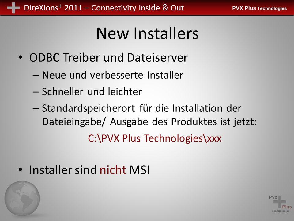 DireXions + 2011 – Connectivity Inside & Out New Installers ODBC Treiber und Dateiserver – Neue und verbesserte Installer – Schneller und leichter – Standardspeicherort für die Installation der Dateieingabe/ Ausgabe des Produktes ist jetzt: C:\PVX Plus Technologies\xxx Installer sind nicht MSI