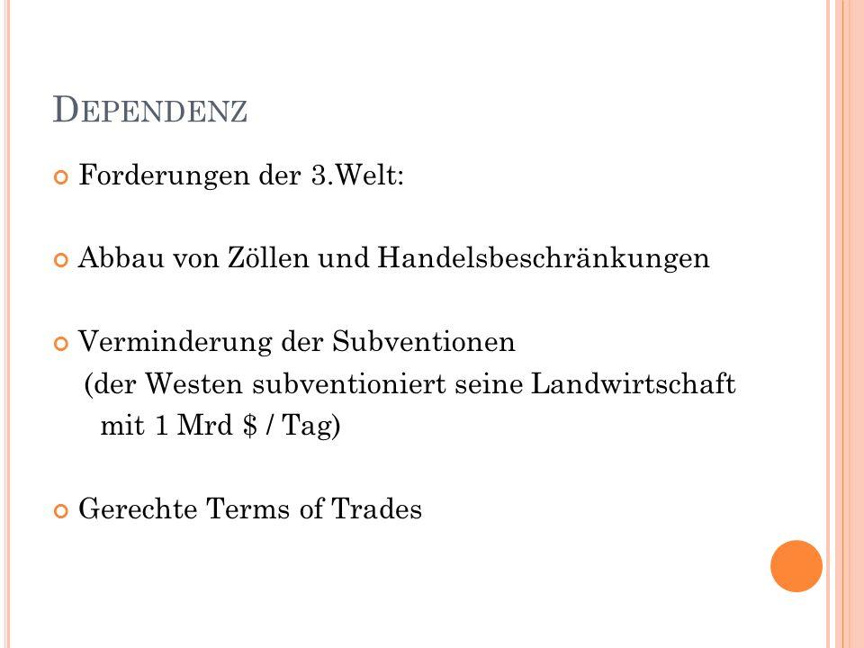 D EPENDENZ Forderungen der 3.Welt: Abbau von Zöllen und Handelsbeschränkungen Verminderung der Subventionen (der Westen subventioniert seine Landwirtschaft mit 1 Mrd $ / Tag) Gerechte Terms of Trades