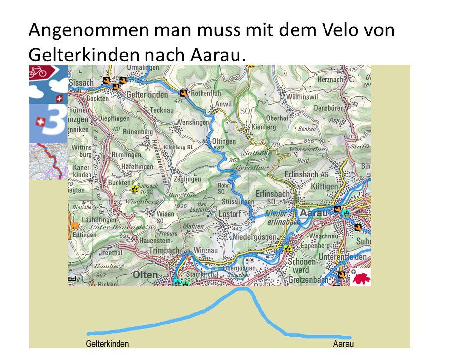 Angenommen man muss mit dem Velo von Gelterkinden nach Aarau.