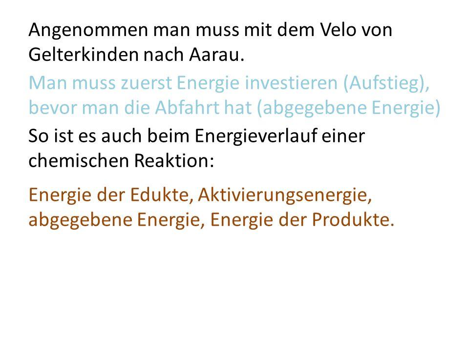 Man muss zuerst Energie investieren (Aufstieg), bevor man die Abfahrt hat (abgegebene Energie) So ist es auch beim Energieverlauf einer chemischen Reaktion: Energie der Edukte, Aktivierungsenergie, abgegebene Energie, Energie der Produkte.