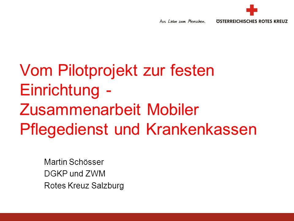 Vom Pilotprojekt zur festen Einrichtung - Zusammenarbeit Mobiler Pflegedienst und Krankenkassen Martin Schösser DGKP und ZWM Rotes Kreuz Salzburg