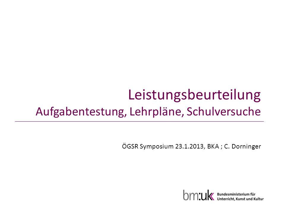 Leistungsbeurteilung Aufgabentestung, Lehrpläne, Schulversuche ÖGSR Symposium 23.1.2013, BKA ; C.