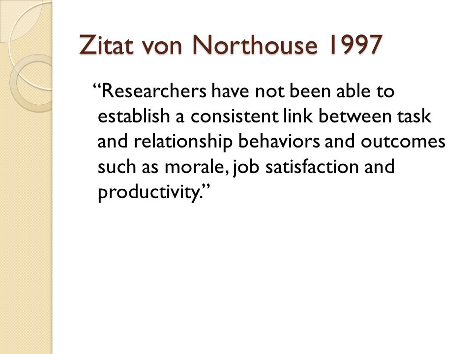 Zitat von Northouse 1997 Researchers have not been able to establish a consistent link between task and relationship behaviors and outcomes such as mo