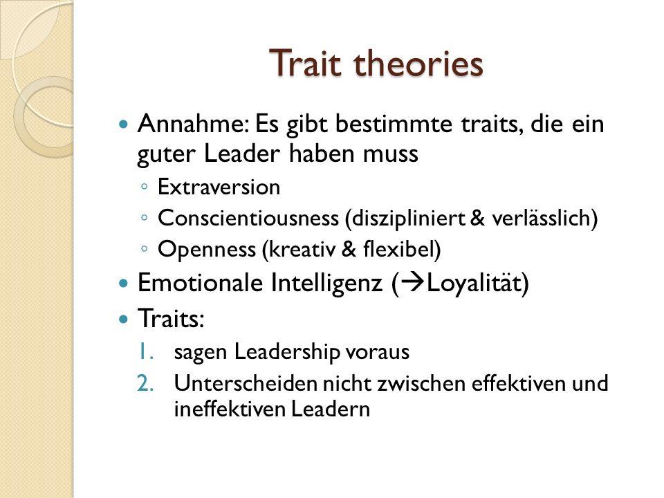 Trait theories Annahme: Es gibt bestimmte traits, die ein guter Leader haben muss Extraversion Conscientiousness (diszipliniert & verlässlich) Opennes