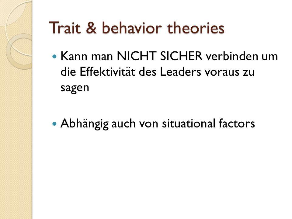 Trait & behavior theories Kann man NICHT SICHER verbinden um die Effektivität des Leaders voraus zu sagen Abhängig auch von situational factors