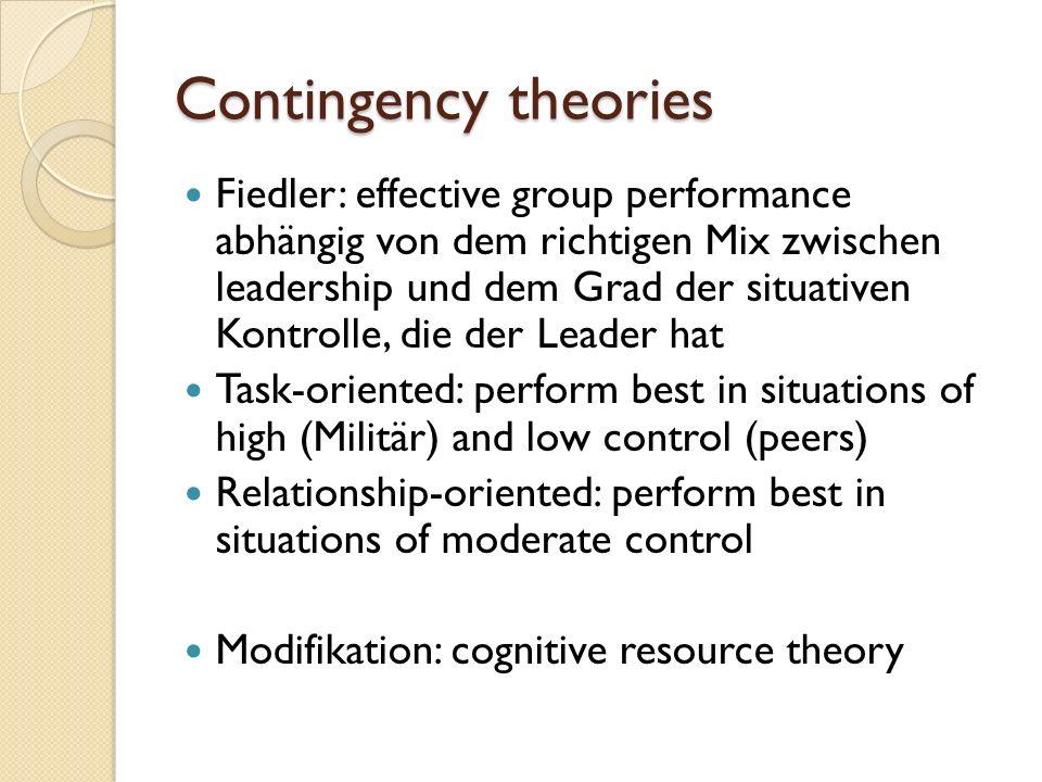 Contingency theories Fiedler: effective group performance abhängig von dem richtigen Mix zwischen leadership und dem Grad der situativen Kontrolle, di