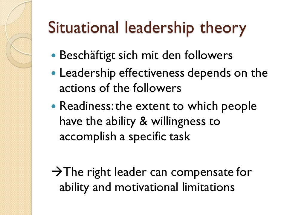 Situational leadership theory Beschäftigt sich mit den followers Leadership effectiveness depends on the actions of the followers Readiness: the exten