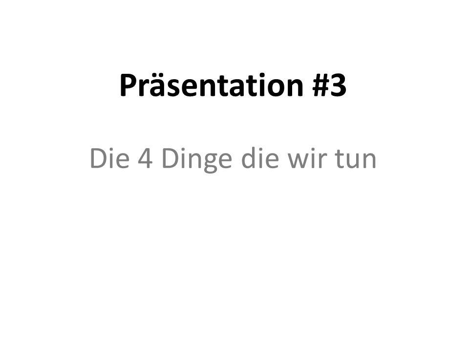 Präsentation #3 Die 4 Dinge die wir tun