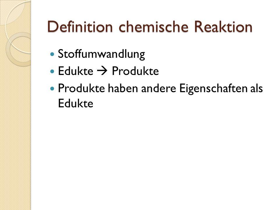 Definition chemische Reaktion Stoffumwandlung Edukte Produkte Produkte haben andere Eigenschaften als Edukte
