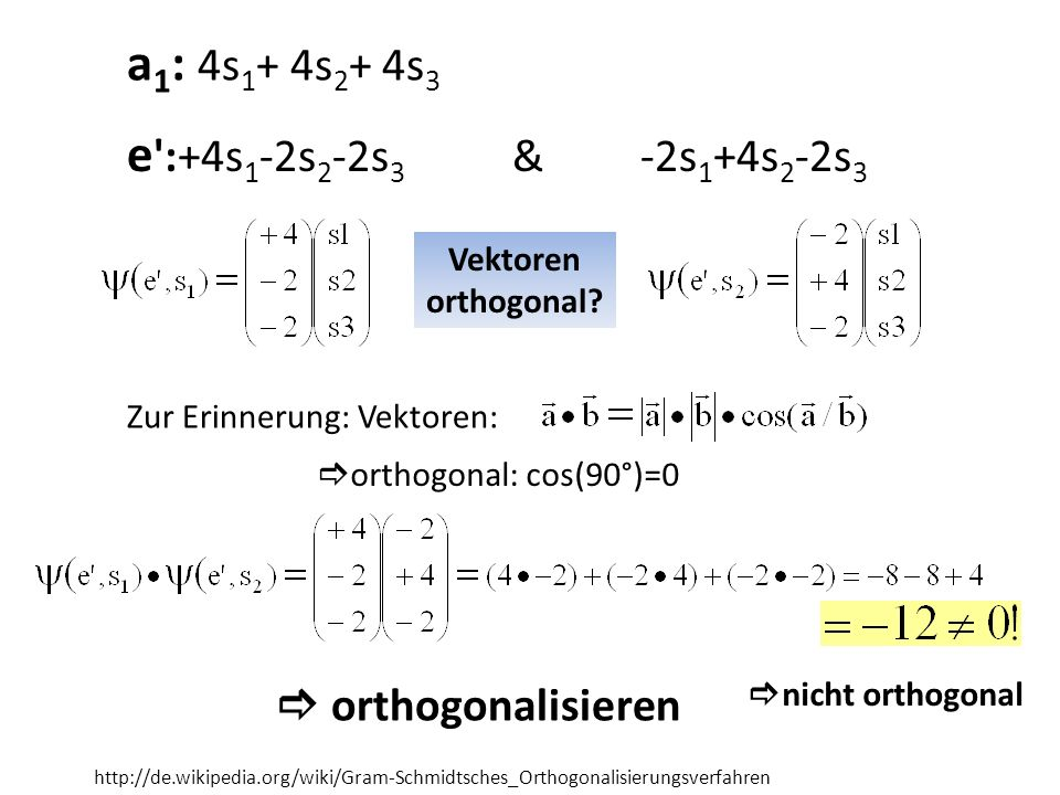 e ':+4s 1 -2s 2 -2s 3 & -2s 1 +4s 2 -2s 3 a 1 : 4s 1 + 4s 2 + 4s 3 Vektoren orthogonal? Zur Erinnerung: Vektoren: orthogonal: cos(90°)=0 nicht orthogo