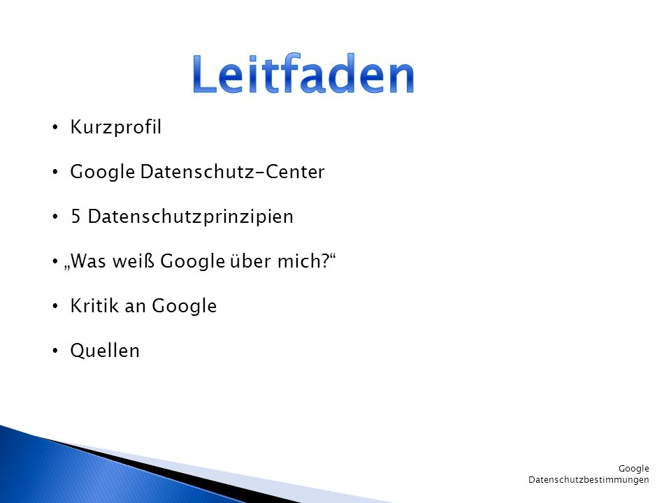 Google Datenschutzbestimmungen Kurzprofil Google Datenschutz-Center 5 Datenschutzprinzipien Was weiß Google über mich? Kritik an Google Quellen
