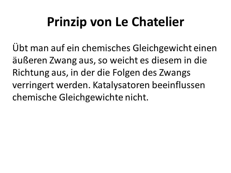 Prinzip von Le Chatelier Übt man auf ein chemisches Gleichgewicht einen äußeren Zwang aus, so weicht es diesem in die Richtung aus, in der die Folgen