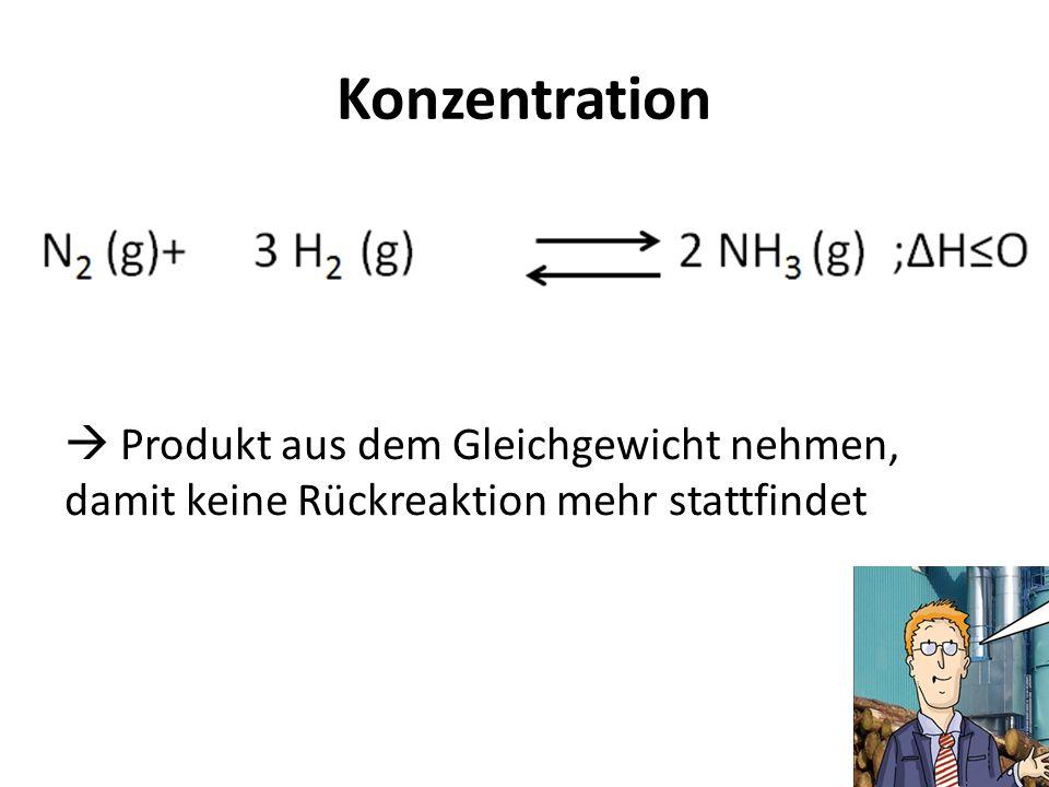Konzentration Produkt aus dem Gleichgewicht nehmen, damit keine Rückreaktion mehr stattfindet