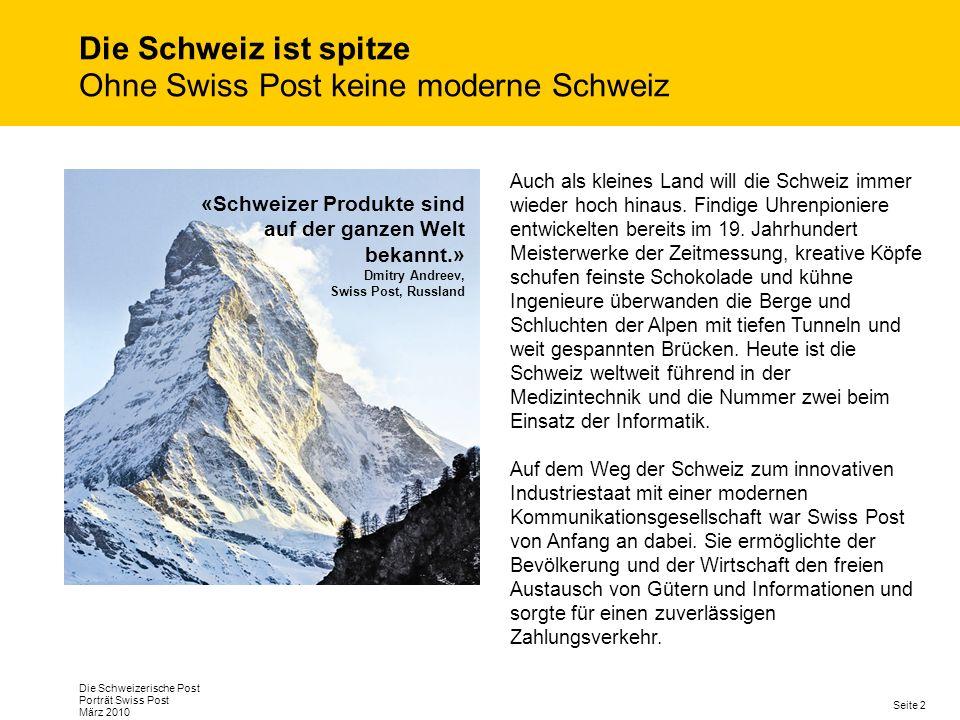 Seite 2 Die Schweizerische Post Porträt Swiss Post März 2010 Die Schweiz ist spitze Ohne Swiss Post keine moderne Schweiz «Schweizer Produkte sind auf der ganzen Welt bekannt.» Dmitry Andreev, Swiss Post, Russland Auch als kleines Land will die Schweiz immer wieder hoch hinaus.