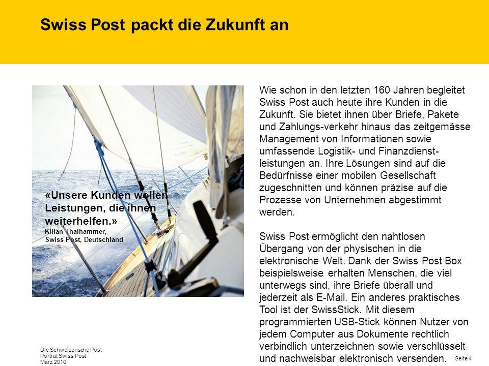 Seite 4 Die Schweizerische Post Porträt Swiss Post März 2010 Swiss Post packt die Zukunft an Wie schon in den letzten 160 Jahren begleitet Swiss Post auch heute ihre Kunden in die Zukunft.