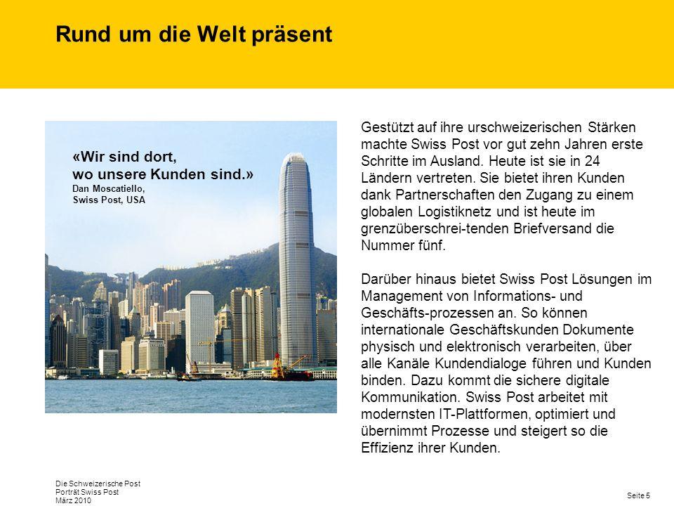 Seite 5 Die Schweizerische Post Porträt Swiss Post März 2010 Rund um die Welt präsent Gestützt auf ihre urschweizerischen Stärken machte Swiss Post vor gut zehn Jahren erste Schritte im Ausland.