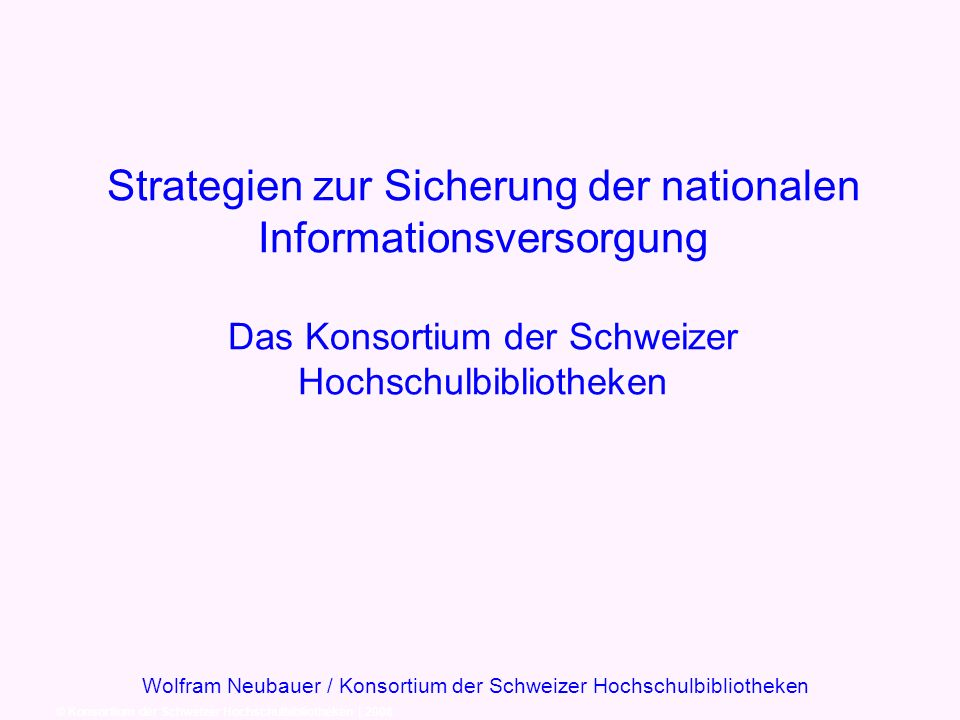 Strategien zur Sicherung der nationalen Informationsversorgung Das Konsortium der Schweizer Hochschulbibliotheken © Konsortium der Schweizer Hochschulbibliotheken | 2008 Wolfram Neubauer / Konsortium der Schweizer Hochschulbibliotheken