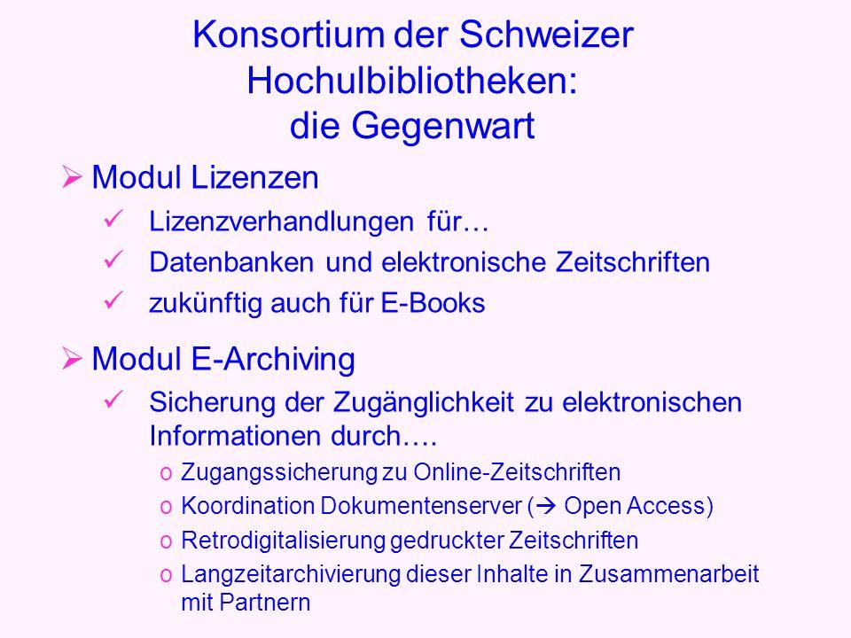 Konsortium der Schweizer Hochulbibliotheken: die Gegenwart Modul Lizenzen Lizenzverhandlungen für… Datenbanken und elektronische Zeitschriften zukünftig auch für E-Books Modul E-Archiving Sicherung der Zugänglichkeit zu elektronischen Informationen durch….