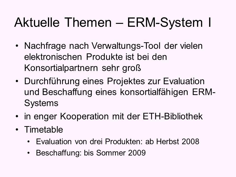 Aktuelle Themen – ERM-System I Nachfrage nach Verwaltungs-Tool der vielen elektronischen Produkte ist bei den Konsortialpartnern sehr groß Durchführung eines Projektes zur Evaluation und Beschaffung eines konsortialfähigen ERM- Systems in enger Kooperation mit der ETH-Bibliothek Timetable Evaluation von drei Produkten: ab Herbst 2008 Beschaffung: bis Sommer 2009