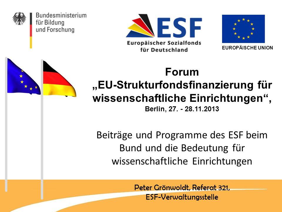 EUROPÄISCHE UNION Forum EU-Strukturfondsfinanzierung für wissenschaftliche Einrichtungen, Berlin, 27. - 28.11.2013 Beiträge und Programme des ESF beim