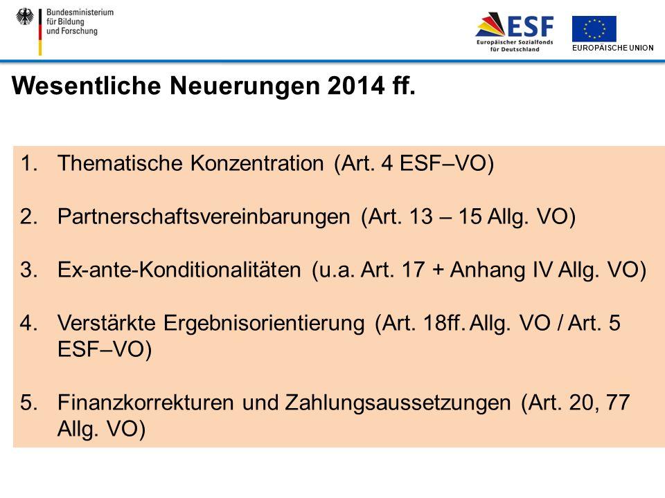 EUROPÄISCHE UNION Wesentliche Neuerungen 2014 ff. 1.Thematische Konzentration (Art. 4 ESF–VO) 2.Partnerschaftsvereinbarungen (Art. 13 – 15 Allg. VO) 3